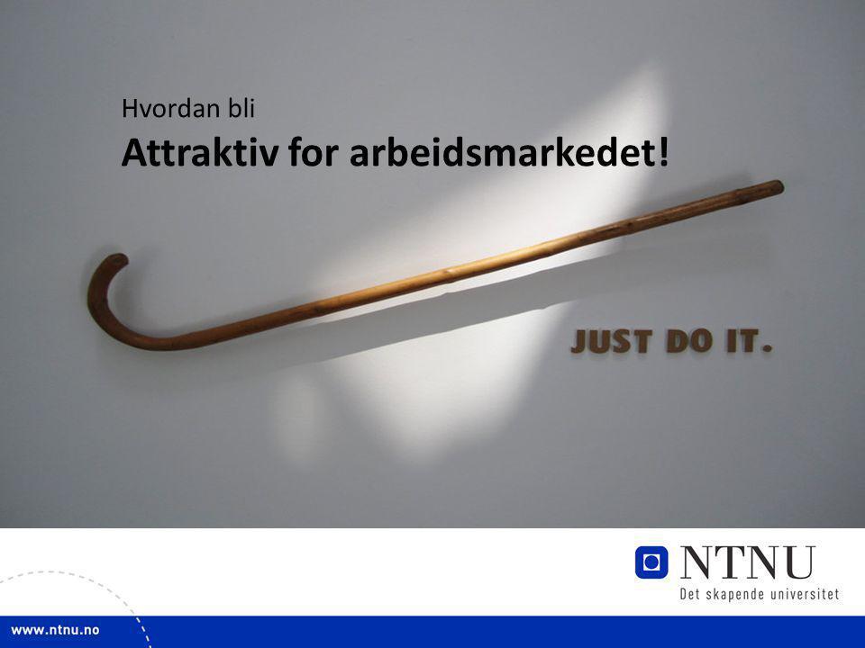 1 Attraktiv for arbeidsmarkedet! Hvordan bli Attraktiv for arbeidsmarkedet!
