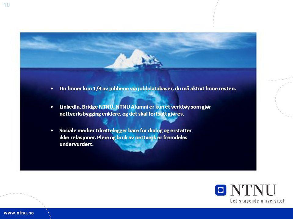 10 •Du finner kun 1/3 av jobbene via jobbdatabaser, du må aktivt finne resten. •LinkedIn, Bridge NTNU, NTNU Alumni er kun et verktøy som gjør nettverk