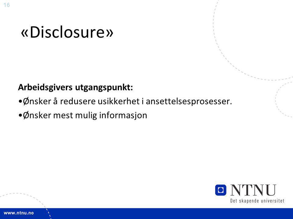 16 «Disclosure» Arbeidsgivers utgangspunkt: •Ønsker å redusere usikkerhet i ansettelsesprosesser. •Ønsker mest mulig informasjon