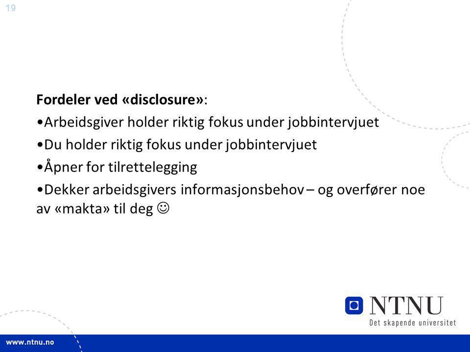 19 Fordeler ved «disclosure»: •Arbeidsgiver holder riktig fokus under jobbintervjuet •Du holder riktig fokus under jobbintervjuet •Åpner for tilrettel