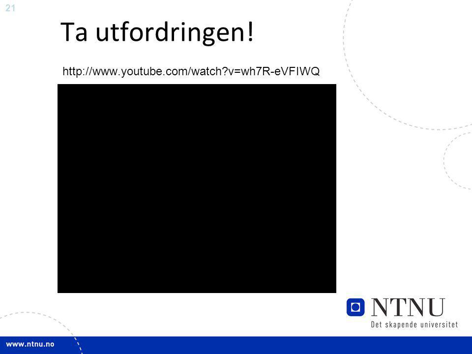 21 Ta utfordringen! http://www.youtube.com/watch?v=wh7R-eVFIWQ