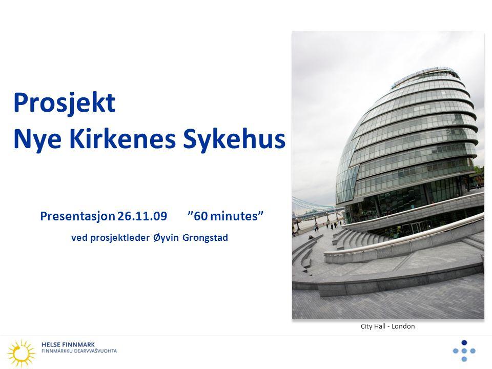 Prosjekt Nye Kirkenes Sykehus Presentasjon 26.11.09 60 minutes ved prosjektleder Øyvin Grongstad City Hall - London