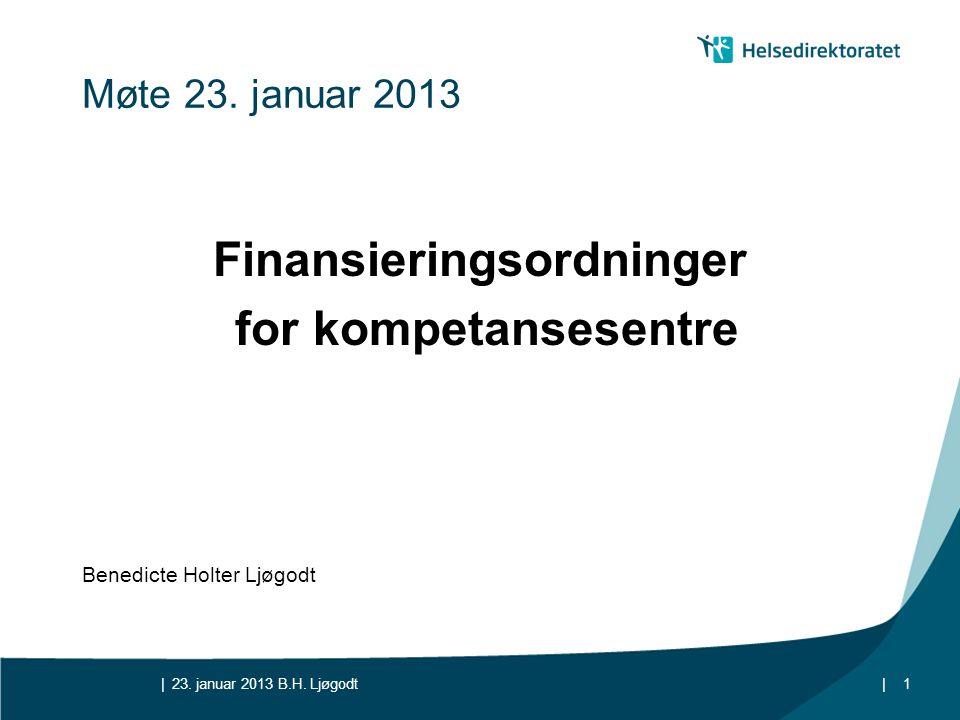 || Møte 23. januar 2013 Finansieringsordninger for kompetansesentre Benedicte Holter Ljøgodt 23. januar 2013 B.H. Ljøgodt1