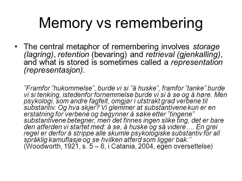 Memory vs remembering •The central metaphor of remembering involves storage (lagring), retention (bevaring) and retrieval (gjenkalling), and what is stored is sometimes called a representation (representasjon).