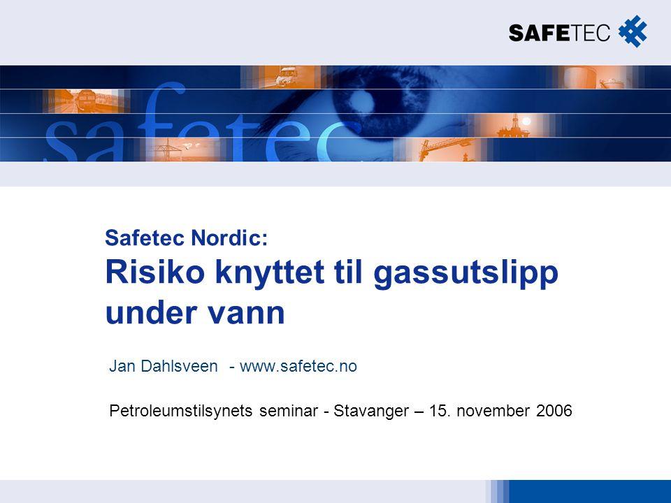 Safetec Nordic: Risiko knyttet til gassutslipp under vann Jan Dahlsveen - www.safetec.no Petroleumstilsynets seminar - Stavanger – 15. november 2006