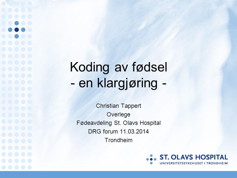 Koding av fødsel - en klargjøring - Christian Tappert Overlege Fødeavdeling St. Olavs Hospital DRG forum 11.03.2014 Trondheim
