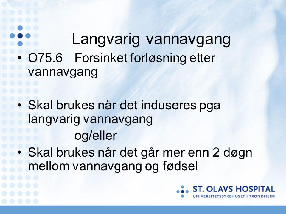 Langvarig vannavgang •O75.6Forsinket forløsning etter vannavgang •Skal brukes når det induseres pga langvarig vannavgang og/eller •Skal brukes når det