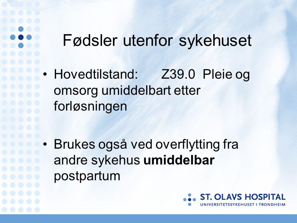 Fødsler utenfor sykehuset •Hovedtilstand:Z39.0 Pleie og omsorg umiddelbart etter forløsningen •Brukes også ved overflytting fra andre sykehus umiddelb