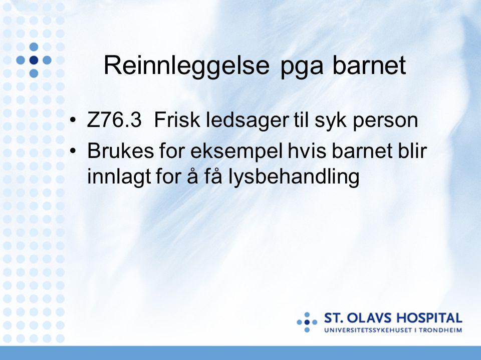 Reinnleggelse pga barnet •Z76.3 Frisk ledsager til syk person •Brukes for eksempel hvis barnet blir innlagt for å få lysbehandling