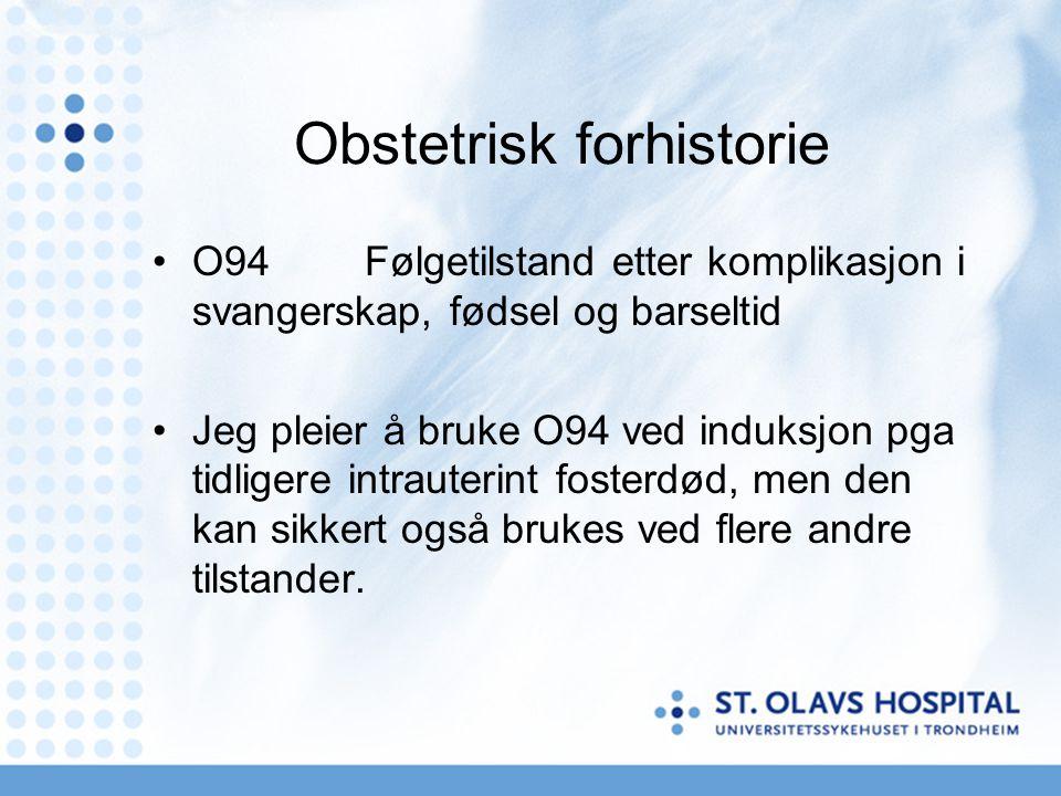 Obstetrisk forhistorie •O94Følgetilstand etter komplikasjon i svangerskap, fødsel og barseltid •Jeg pleier å bruke O94 ved induksjon pga tidligere int