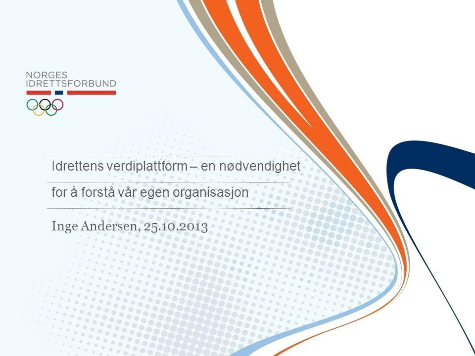 Inge Andersen, 25.10.2013 Idrettens verdiplattform – en nødvendighet for å forstå vår egen organisasjon