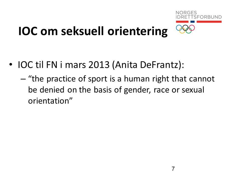 IOC om seksuell orientering • IOC til FN i mars 2013 (Anita DeFrantz): – the practice of sport is a human right that cannot be denied on the basis of gender, race or sexual orientation 7