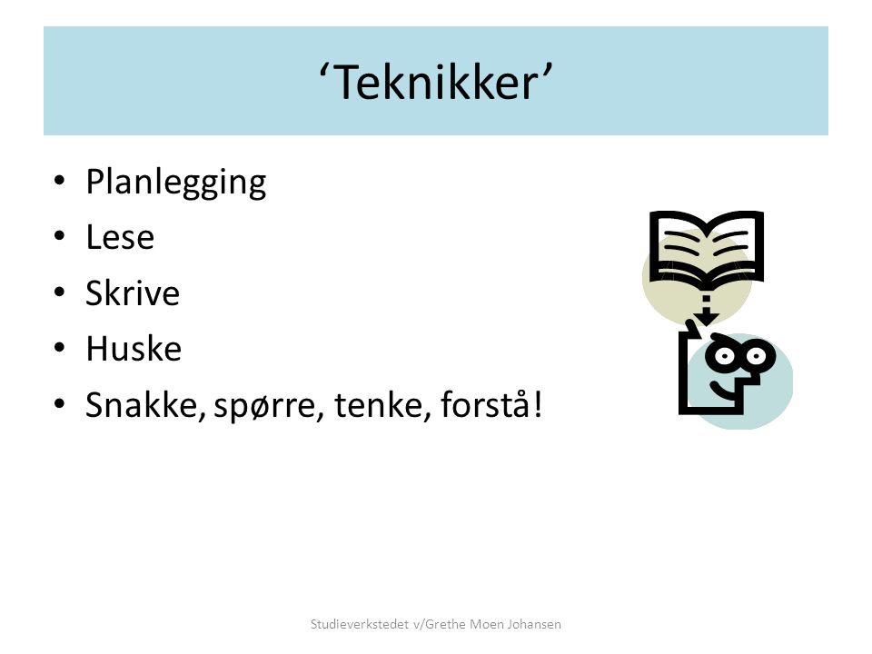 'Teknikker' • Planlegging • Lese • Skrive • Huske • Snakke, spørre, tenke, forstå! Studieverkstedet v/Grethe Moen Johansen