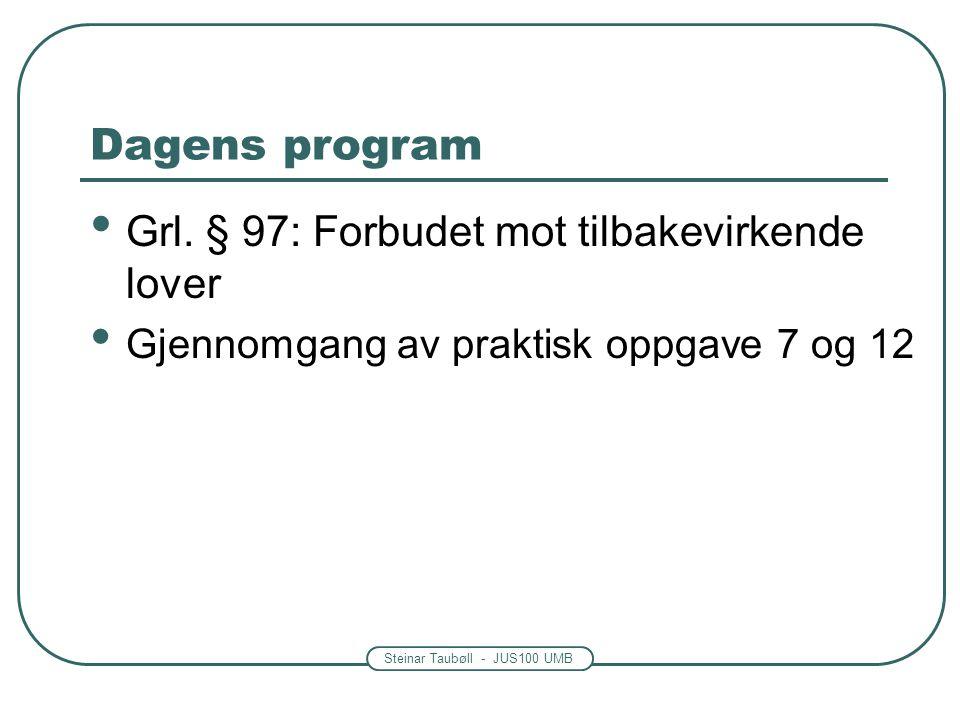 Steinar Taubøll - JUS100 UMB Dagens program • Grl. § 97: Forbudet mot tilbakevirkende lover • Gjennomgang av praktisk oppgave 7 og 12