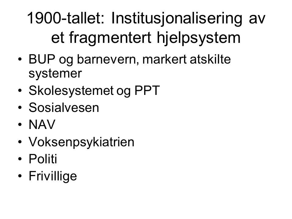 1900-tallet: Institusjonalisering av et fragmentert hjelpsystem •BUP og barnevern, markert atskilte systemer •Skolesystemet og PPT •Sosialvesen •NAV •