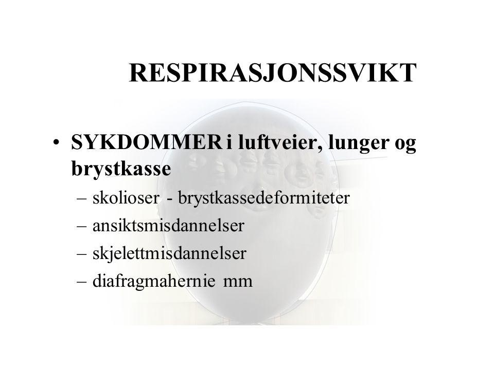 RESPIRASJONSSVIKT •SYKDOMMER i luftveier, lunger og brystkasse –skolioser - brystkassedeformiteter –ansiktsmisdannelser –skjelettmisdannelser –diafrag