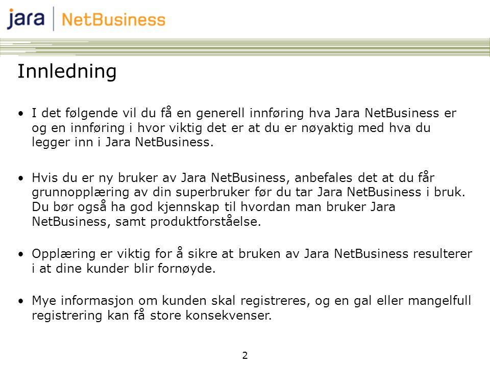 2 Innledning •I det følgende vil du få en generell innføring hva Jara NetBusiness er og en innføring i hvor viktig det er at du er nøyaktig med hva du