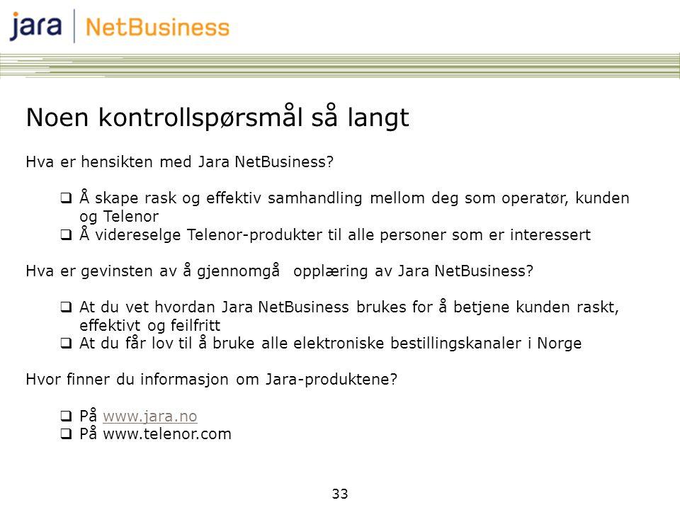 33 Noen kontrollspørsmål så langt Hva er hensikten med Jara NetBusiness?  Å skape rask og effektiv samhandling mellom deg som operatør, kunden og Tel