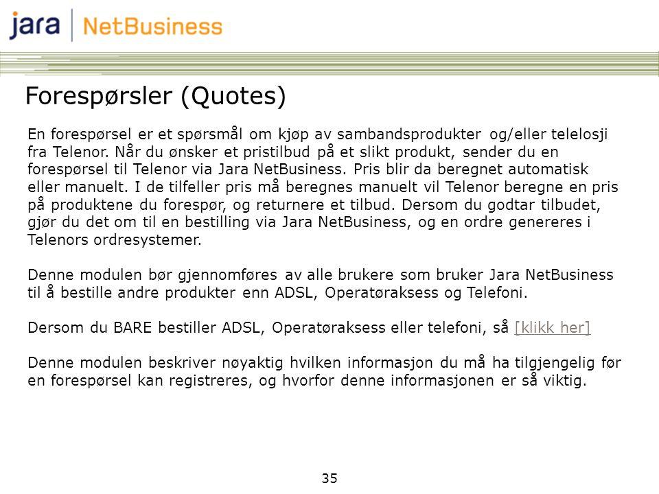 35 Forespørsler (Quotes) En forespørsel er et spørsmål om kjøp av sambandsprodukter og/eller telelosji fra Telenor. Når du ønsker et pristilbud på et