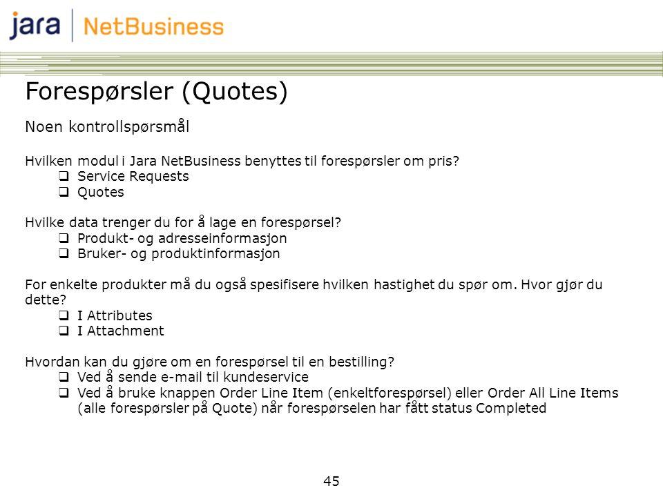 45 Forespørsler (Quotes) Noen kontrollspørsmål Hvilken modul i Jara NetBusiness benyttes til forespørsler om pris?  Service Requests  Quotes Hvilke