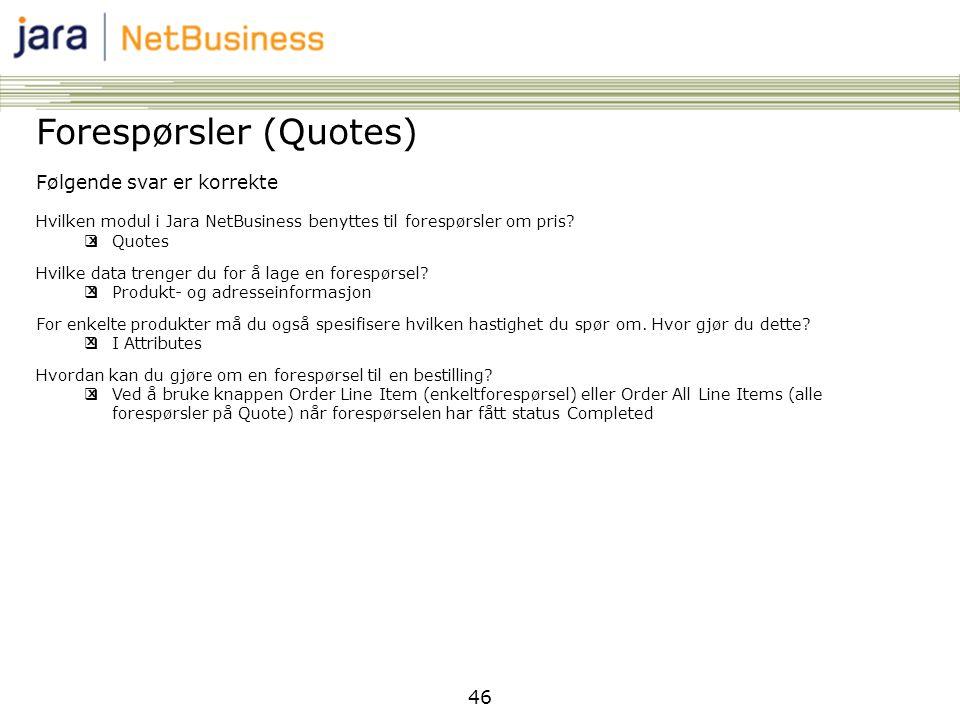 46 Forespørsler (Quotes) Følgende svar er korrekte Hvilken modul i Jara NetBusiness benyttes til forespørsler om pris?  Quotes Hvilke data trenger du