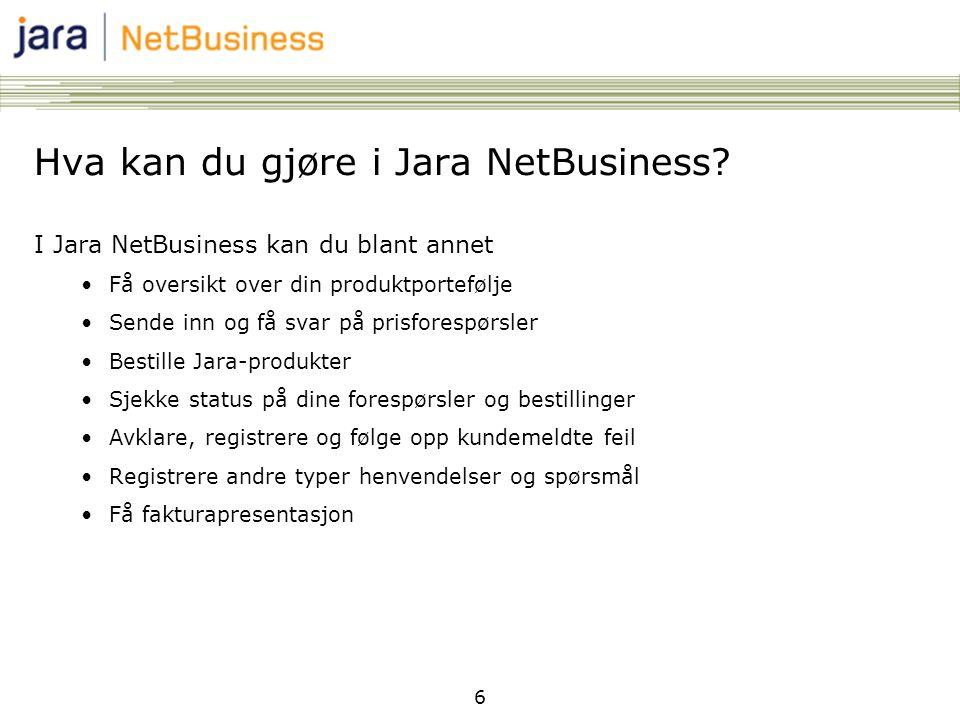 6 Hva kan du gjøre i Jara NetBusiness? I Jara NetBusiness kan du blant annet •Få oversikt over din produktportefølje •Sende inn og få svar på prisfore