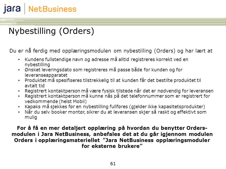 61 Nybestilling (Orders) Du er nå ferdig med opplæringsmodulen om nybestilling (Orders) og har lært at • Kundens fullstendige navn og adresse må allti