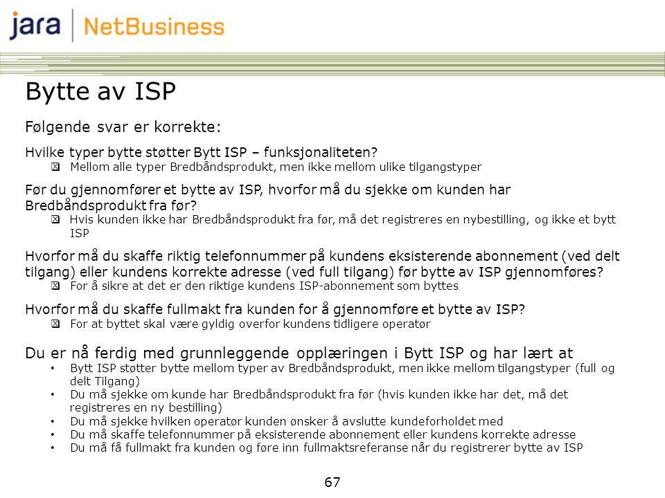 67 Bytte av ISP Følgende svar er korrekte: Hvilke typer bytte støtter Bytt ISP – funksjonaliteten?  Mellom alle typer Bredbåndsprodukt, men ikke mell