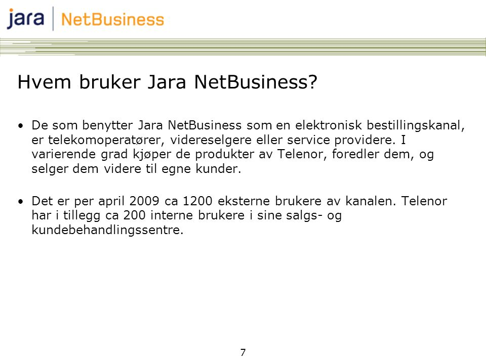 7 Hvem bruker Jara NetBusiness? •De som benytter Jara NetBusiness som en elektronisk bestillingskanal, er telekomoperatører, videreselgere eller servi