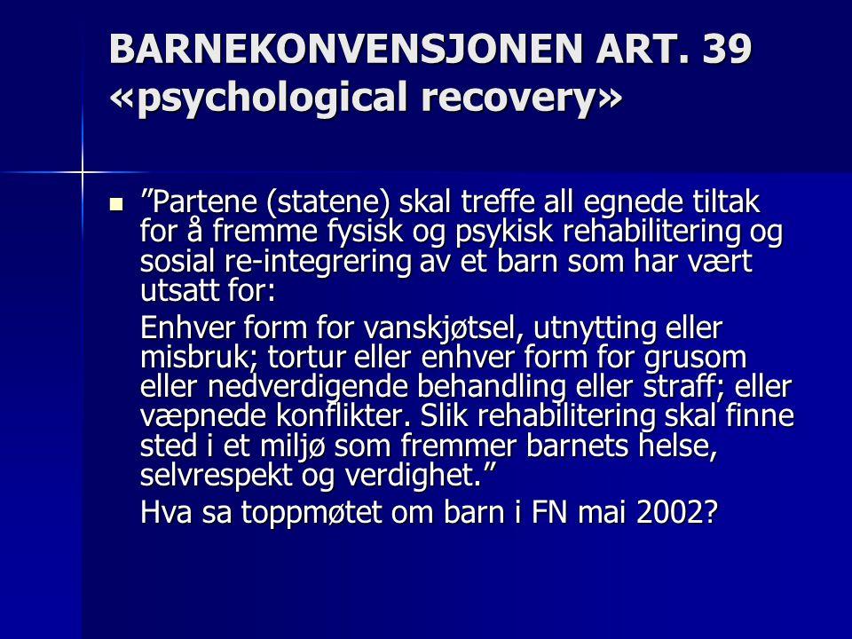 """BARNEKONVENSJONEN ART. 39 «psychological recovery»  """"Partene (statene) skal treffe all egnede tiltak for å fremme fysisk og psykisk rehabilitering og"""