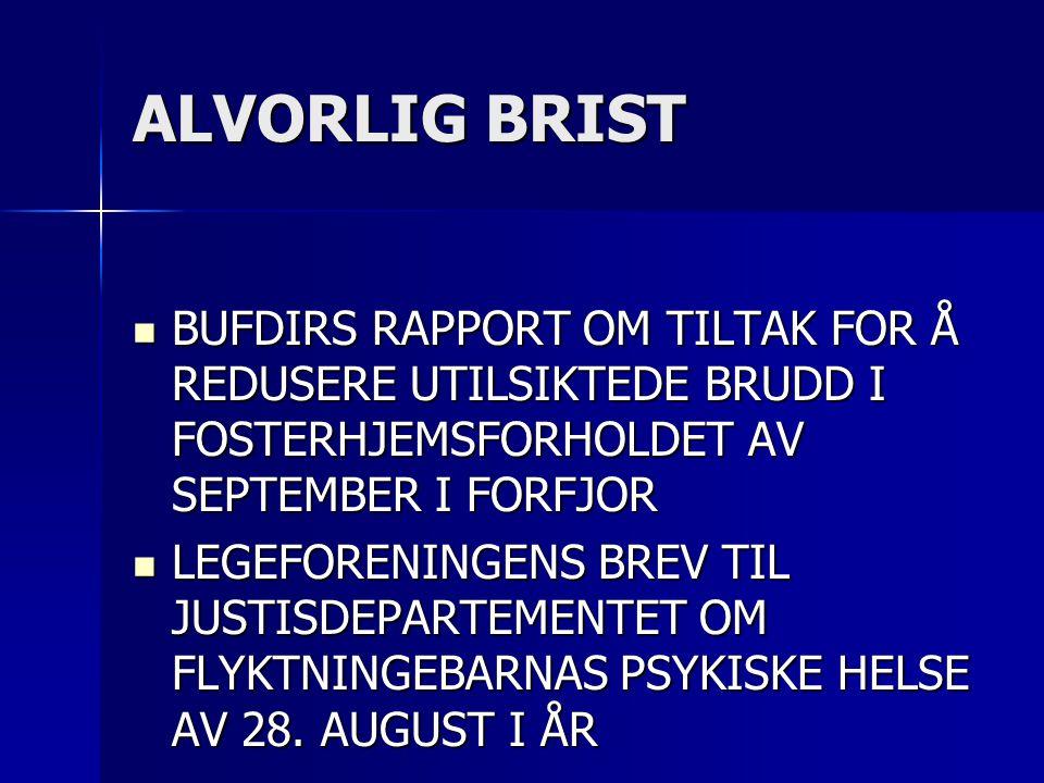 ALVORLIG BRIST  BUFDIRS RAPPORT OM TILTAK FOR Å REDUSERE UTILSIKTEDE BRUDD I FOSTERHJEMSFORHOLDET AV SEPTEMBER I FORFJOR  LEGEFORENINGENS BREV TIL JUSTISDEPARTEMENTET OM FLYKTNINGEBARNAS PSYKISKE HELSE AV 28.