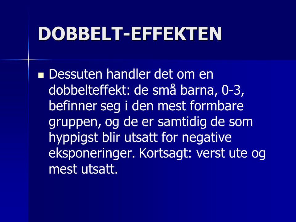 DOBBELT-EFFEKTEN   Dessuten handler det om en dobbelteffekt: de små barna, 0-3, befinner seg i den mest formbare gruppen, og de er samtidig de som hyppigst blir utsatt for negative eksponeringer.