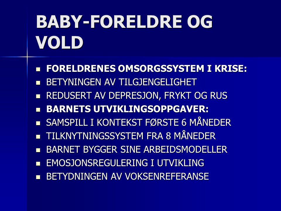 BABY-FORELDRE OG VOLD  FORELDRENES OMSORGSSYSTEM I KRISE:  BETYNINGEN AV TILGJENGELIGHET  REDUSERT AV DEPRESJON, FRYKT OG RUS  BARNETS UTVIKLINGSOPPGAVER:  SAMSPILL I KONTEKST FØRSTE 6 MÅNEDER  TILKNYTNINGSSYSTEM FRA 8 MÅNEDER  BARNET BYGGER SINE ARBEIDSMODELLER  EMOSJONSREGULERING I UTVIKLING  BETYDNINGEN AV VOKSENREFERANSE