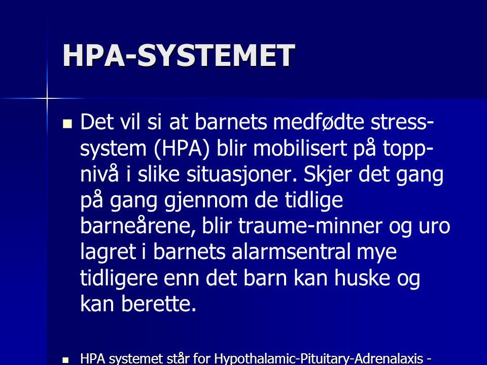 HPA-SYSTEMET   Det vil si at barnets medfødte stress- system (HPA) blir mobilisert på topp- nivå i slike situasjoner. Skjer det gang på gang gjennom