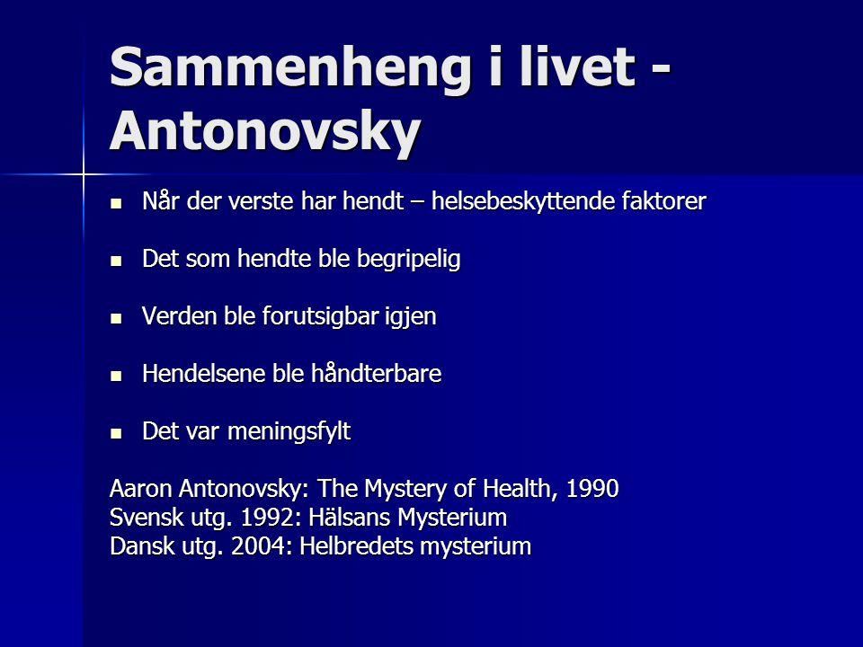 Sammenheng i livet - Antonovsky  Når der verste har hendt – helsebeskyttende faktorer  Det som hendte ble begripelig  Verden ble forutsigbar igjen  Hendelsene ble håndterbare  Det var meningsfylt Aaron Antonovsky: The Mystery of Health, 1990 Svensk utg.