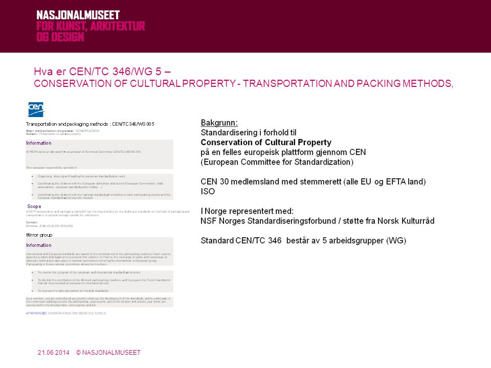 21.06.2014© NASJONALMUSEET Arbeidet i CEN/TC346/WG5 dreier seg om pakking og transport av kunstverk SC/WGTitle CEN/TC 346/WG 1General guidelines and terminology CEN/TC 346/WG 2Materials constituting cultural property CEN/TC 346/WG 3 Evaluation of methods and products for conservation works CEN/TC 346/WG 4Environment CEN/TC 346/WG 5Transportation and packaging methods CEN/TC 346/WG 6Joint Working Group between CEN/TC 346 and CEN/TC 169 CEN/TC 346 - Structure Responsibility for the drafting of standards on showcases requirements and on packaging and transportation methods