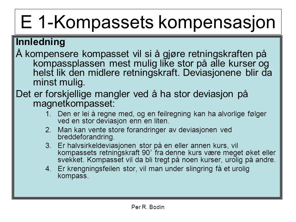 Per R. Bodin E 1-Kompassets kompensasjon Innledning Å kompensere kompasset vil si å gjøre retningskraften på kompassplassen mest mulig like stor på al