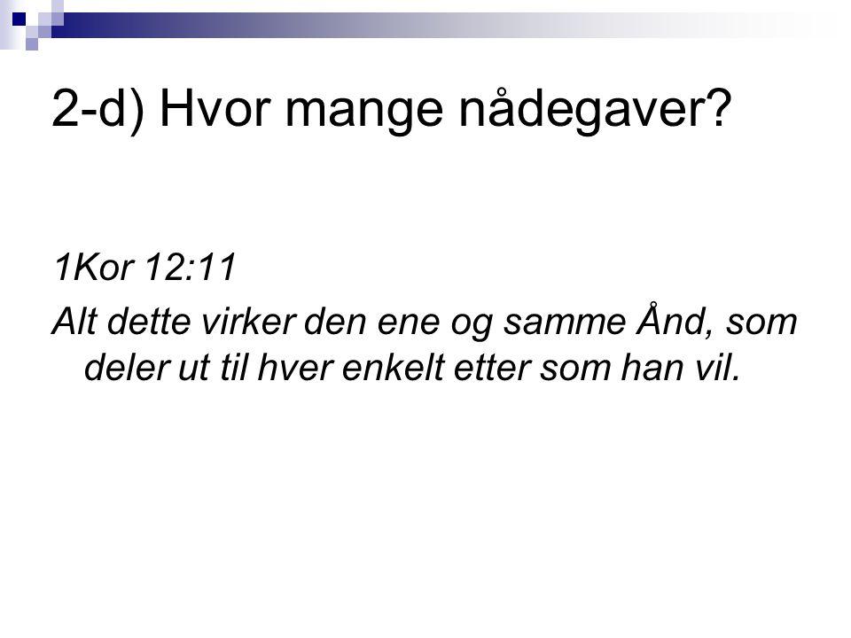 2-d) Hvor mange nådegaver? 1Kor 12:11 Alt dette virker den ene og samme Ånd, som deler ut til hver enkelt etter som han vil.