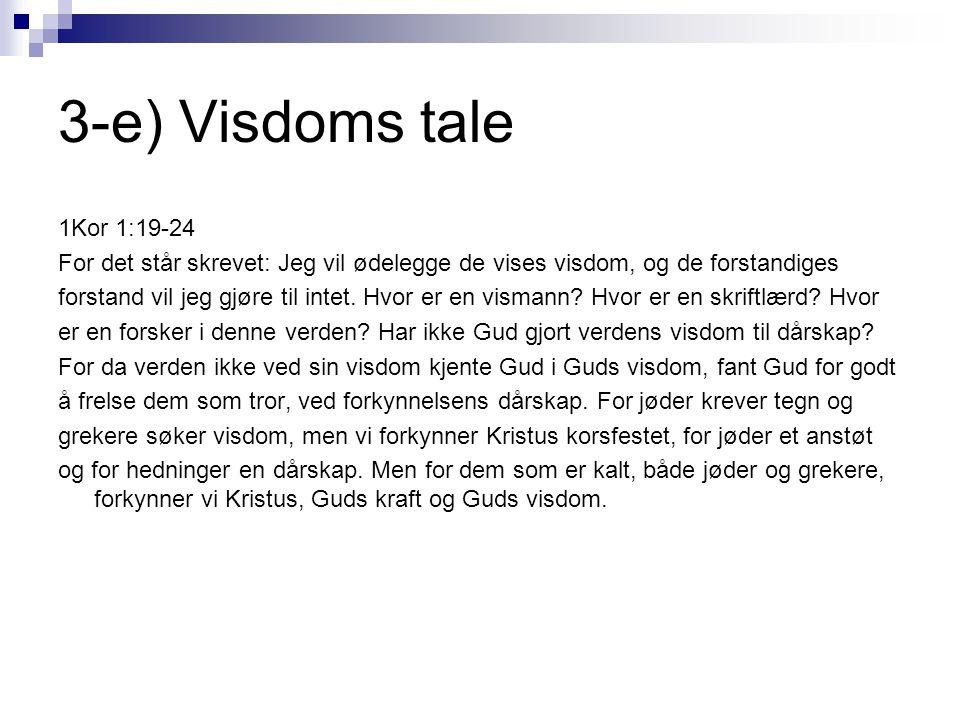 3-e) Visdoms tale 1Kor 1:19-24 For det står skrevet: Jeg vil ødelegge de vises visdom, og de forstandiges forstand vil jeg gjøre til intet. Hvor er en