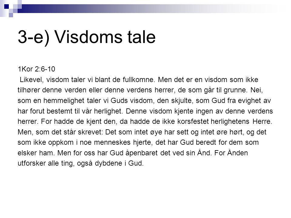 3-e) Visdoms tale 1Kor 2:6-10 Likevel, visdom taler vi blant de fullkomne. Men det er en visdom som ikke tilhører denne verden eller denne verdens her