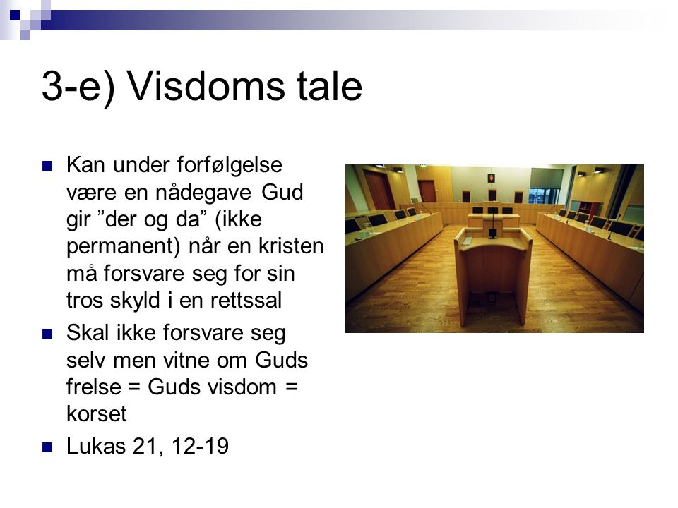 3-e) Visdoms tale  Kan under forfølgelse være en nådegave Gud gir der og da (ikke permanent) når en kristen må forsvare seg for sin tros skyld i en rettssal  Skal ikke forsvare seg selv men vitne om Guds frelse = Guds visdom = korset  Lukas 21, 12-19