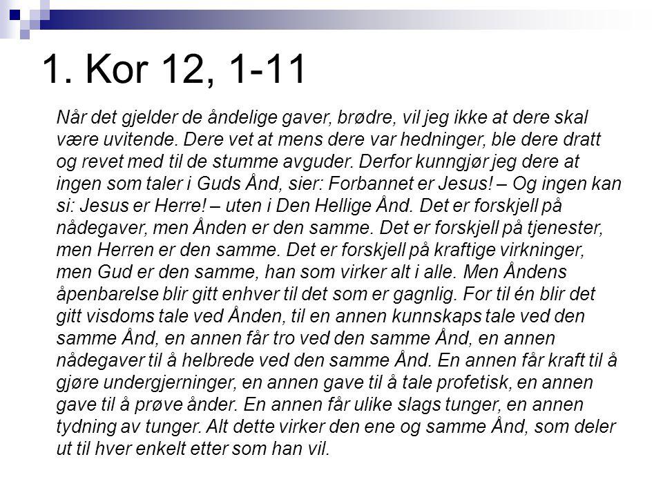 1. Kor 12, 1-11 Når det gjelder de åndelige gaver, brødre, vil jeg ikke at dere skal være uvitende. Dere vet at mens dere var hedninger, ble dere drat