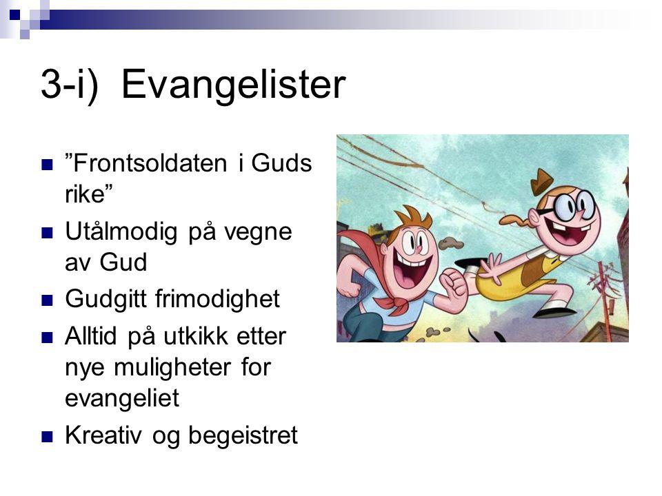 3-i) Evangelister  Frontsoldaten i Guds rike  Utålmodig på vegne av Gud  Gudgitt frimodighet  Alltid på utkikk etter nye muligheter for evangeliet  Kreativ og begeistret