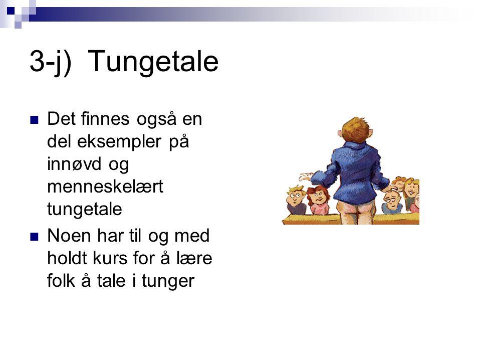 3-j) Tungetale  Det finnes også en del eksempler på innøvd og menneskelært tungetale  Noen har til og med holdt kurs for å lære folk å tale i tunger