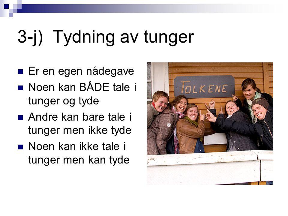 3-j) Tydning av tunger  Er en egen nådegave  Noen kan BÅDE tale i tunger og tyde  Andre kan bare tale i tunger men ikke tyde  Noen kan ikke tale i