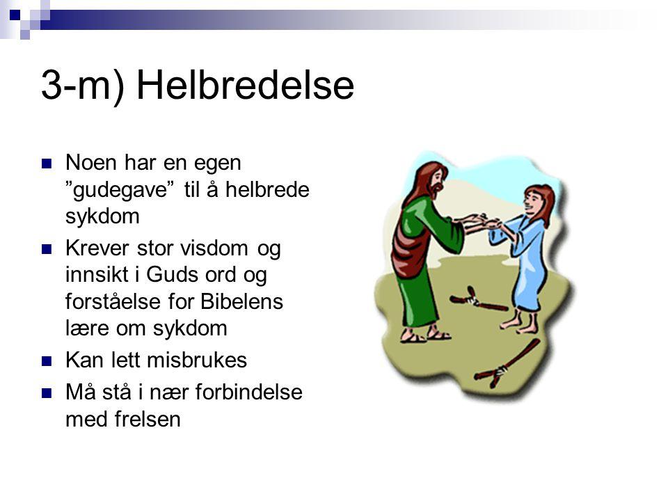 3-m) Helbredelse  Noen har en egen gudegave til å helbrede sykdom  Krever stor visdom og innsikt i Guds ord og forståelse for Bibelens lære om sykdom  Kan lett misbrukes  Må stå i nær forbindelse med frelsen