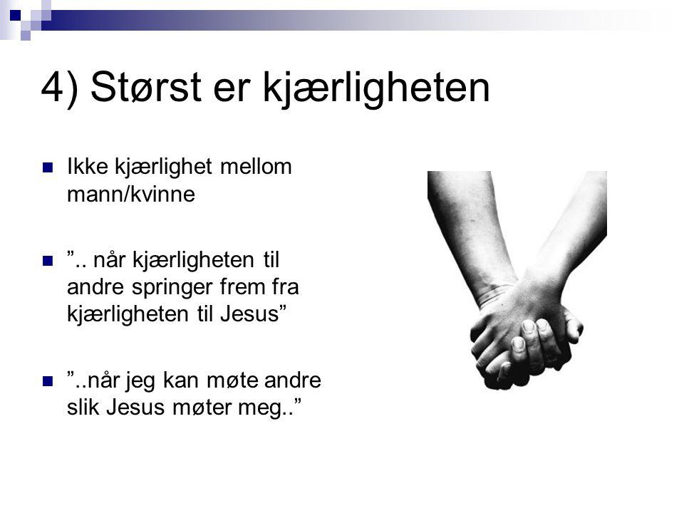 """4) Størst er kjærligheten  Ikke kjærlighet mellom mann/kvinne  """".. når kjærligheten til andre springer frem fra kjærligheten til Jesus""""  """"..når jeg"""