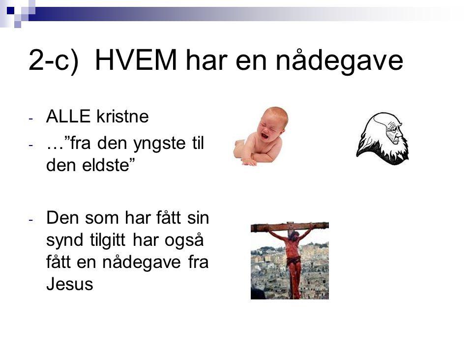 """2-c) HVEM har en nådegave - ALLE kristne - …""""fra den yngste til den eldste"""" - Den som har fått sin synd tilgitt har også fått en nådegave fra Jesus"""