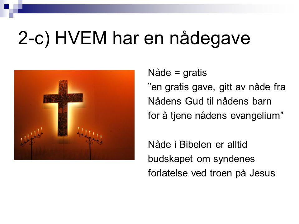 """2-c) HVEM har en nådegave Nåde = gratis """"en gratis gave, gitt av nåde fra Nådens Gud til nådens barn for å tjene nådens evangelium"""" Nåde i Bibelen er"""