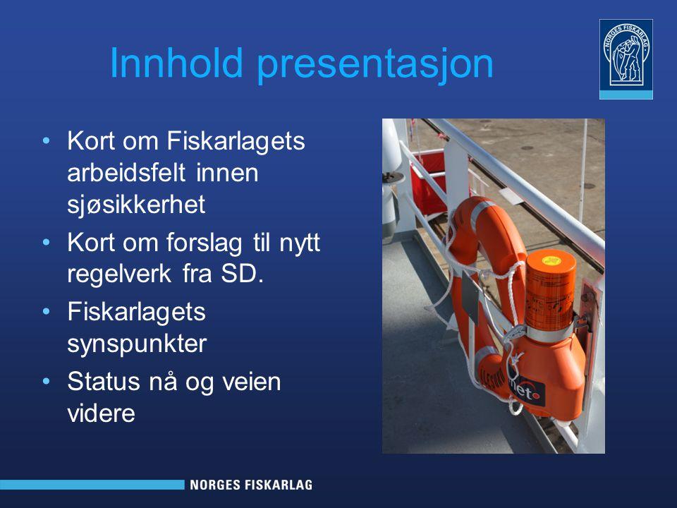 Innhold presentasjon •Kort om Fiskarlagets arbeidsfelt innen sjøsikkerhet •Kort om forslag til nytt regelverk fra SD. •Fiskarlagets synspunkter •Statu